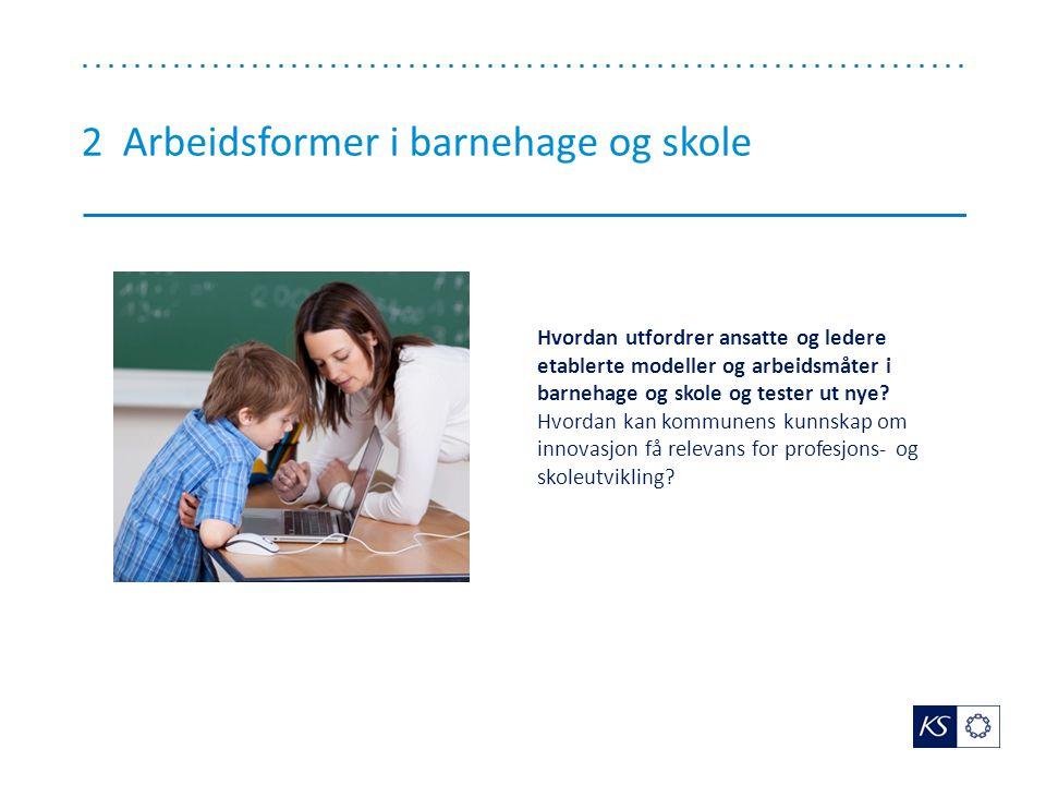 2 Arbeidsformer i barnehage og skole Hvordan utfordrer ansatte og ledere etablerte modeller og arbeidsmåter i barnehage og skole og tester ut nye.