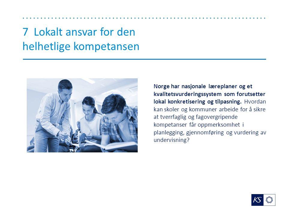 7 Lokalt ansvar for den helhetlige kompetansen Norge har nasjonale læreplaner og et kvalitetsvurderingssystem som forutsetter lokal konkretisering og tilpasning.