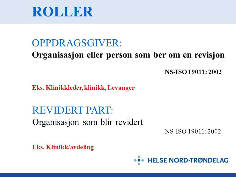 ROLLER OPPDRAGSGIVER: Organisasjon eller person som ber om en revisjon NS-ISO 19011: 2002 Eks. Klinikkleder, klinikk, Levanger REVIDERT PART: Organisa