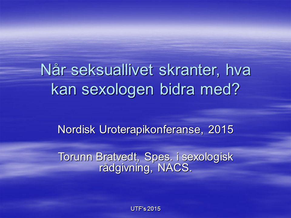 UTF's 2015 Når seksuallivet skranter, hva kan sexologen bidra med? Nordisk Uroterapikonferanse, 2015 Torunn Bratvedt, Spes. i sexologisk rådgivning, N