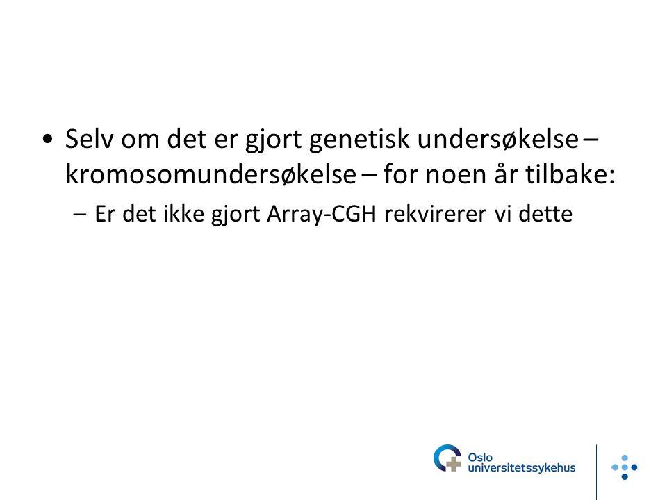 Selv om det er gjort genetisk undersøkelse – kromosomundersøkelse – for noen år tilbake: –Er det ikke gjort Array-CGH rekvirerer vi dette
