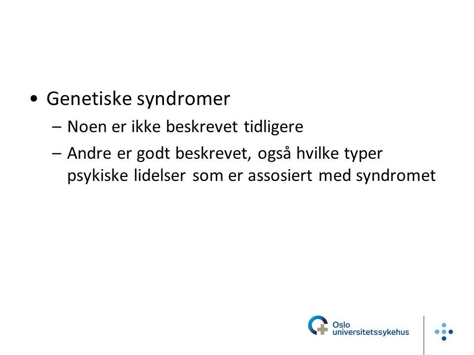 Genetiske syndromer –Noen er ikke beskrevet tidligere –Andre er godt beskrevet, også hvilke typer psykiske lidelser som er assosiert med syndromet