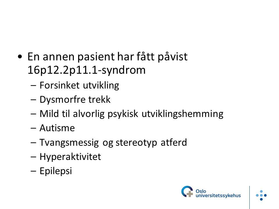 En annen pasient har fått påvist 16p12.2p11.1-syndrom –Forsinket utvikling –Dysmorfre trekk –Mild til alvorlig psykisk utviklingshemming –Autisme –Tva