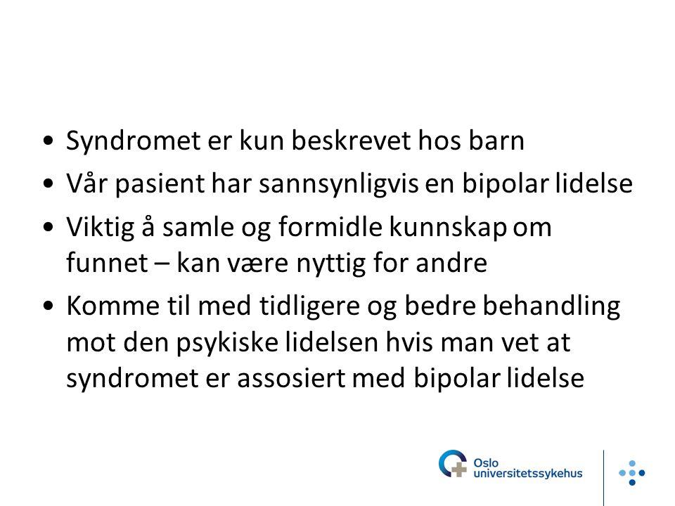 Syndromet er kun beskrevet hos barn Vår pasient har sannsynligvis en bipolar lidelse Viktig å samle og formidle kunnskap om funnet – kan være nyttig f