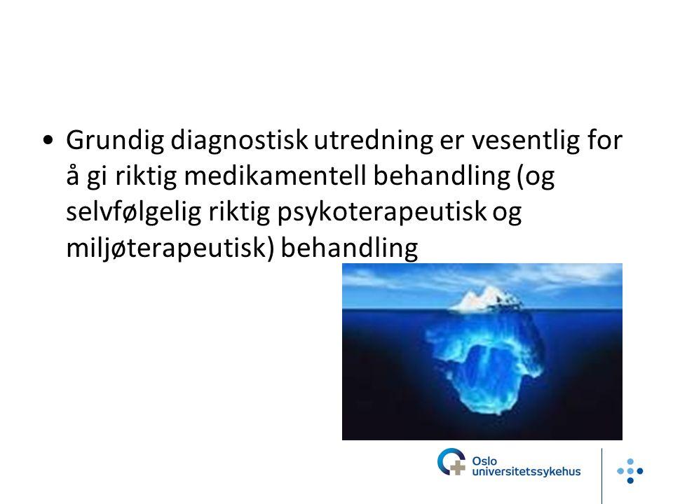 Grundig diagnostisk utredning er vesentlig for å gi riktig medikamentell behandling (og selvfølgelig riktig psykoterapeutisk og miljøterapeutisk) beha