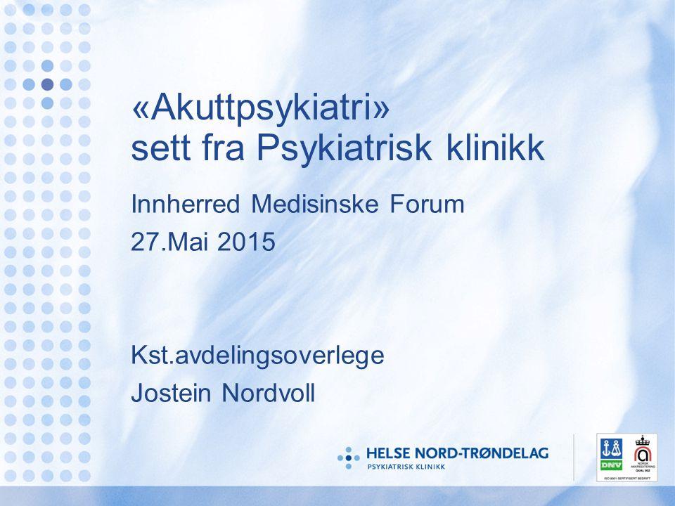 «Akuttpsykiatri» sett fra Psykiatrisk klinikk Innherred Medisinske Forum 27.Mai 2015 Kst.avdelingsoverlege Jostein Nordvoll