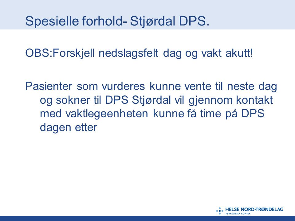 Spesielle forhold- Stjørdal DPS. OBS:Forskjell nedslagsfelt dag og vakt akutt! Pasienter som vurderes kunne vente til neste dag og sokner til DPS Stjø