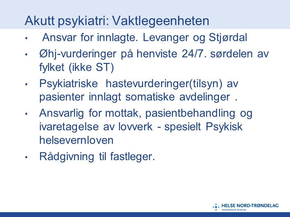 Akutt psykiatri: Vaktlegeenheten Ansvar for innlagte. Levanger og Stjørdal Øhj-vurderinger på henviste 24/7. sørdelen av fylket (ikke ST) Psykiatriske