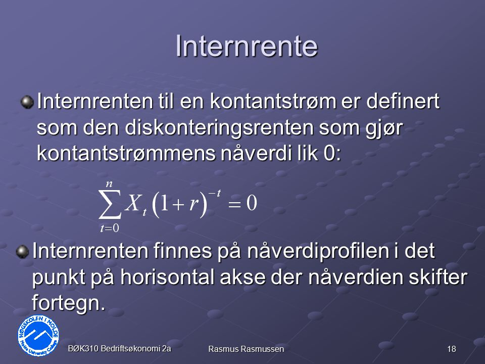 18 BØK310 Bedriftsøkonomi 2a Rasmus Rasmussen Internrente Internrenten til en kontantstrøm er definert som den diskonteringsrenten som gjør kontantstr