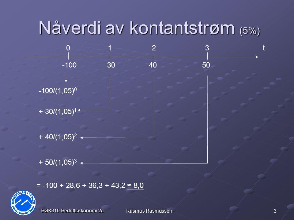 3 BØK310 Bedriftsøkonomi 2a Rasmus Rasmussen Nåverdi av kontantstrøm (5%) t0 -100 123 503040 -100/(1,05) 0 + 30/(1,05) 1 + 40/(1,05) 2 + 50/(1,05) 3 =