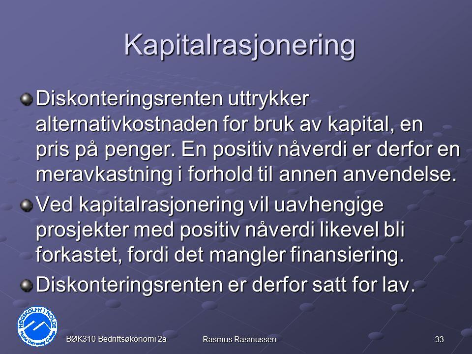33 BØK310 Bedriftsøkonomi 2a Rasmus Rasmussen Kapitalrasjonering Diskonteringsrenten uttrykker alternativkostnaden for bruk av kapital, en pris på pen