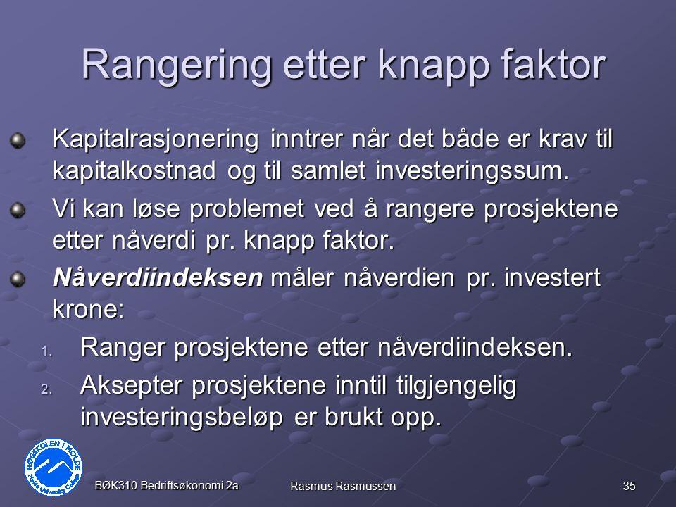 35 BØK310 Bedriftsøkonomi 2a Rasmus Rasmussen Rangering etter knapp faktor Kapitalrasjonering inntrer når det både er krav til kapitalkostnad og til s