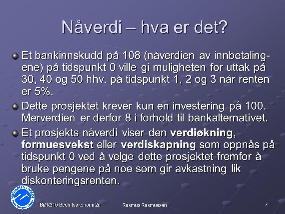 4 BØK310 Bedriftsøkonomi 2a Rasmus Rasmussen Nåverdi – hva er det? Et bankinnskudd på 108 (nåverdien av innbetaling- ene) på tidspunkt 0 ville gi muli