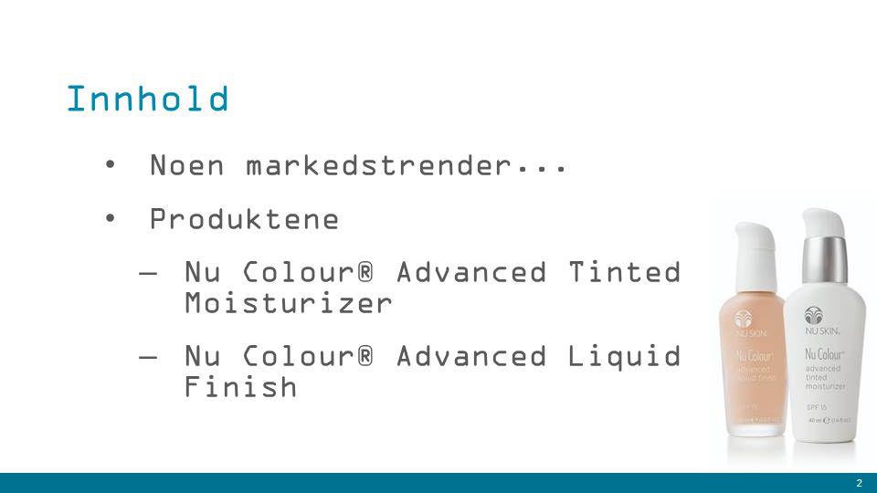 2 Noen markedstrender... Produktene –Nu Colour® Advanced Tinted Moisturizer –Nu Colour® Advanced Liquid Finish Innhold