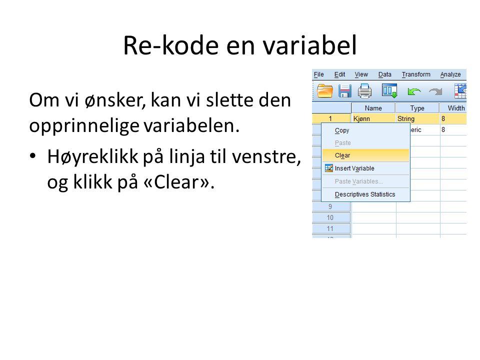 Re-kode en variabel Om vi ønsker, kan vi slette den opprinnelige variabelen.