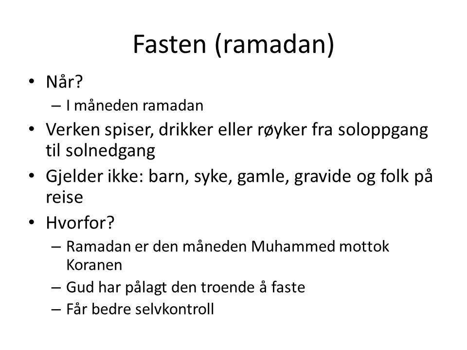 Fasten (ramadan) Når? – I måneden ramadan Verken spiser, drikker eller røyker fra soloppgang til solnedgang Gjelder ikke: barn, syke, gamle, gravide o