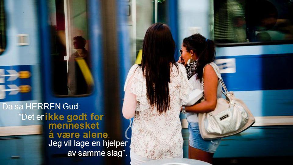 """Da sa HERREN Gud: å være alene. Jeg vil lage en hjelper av samme slag"""". ikke godt for mennesket """"Det er"""