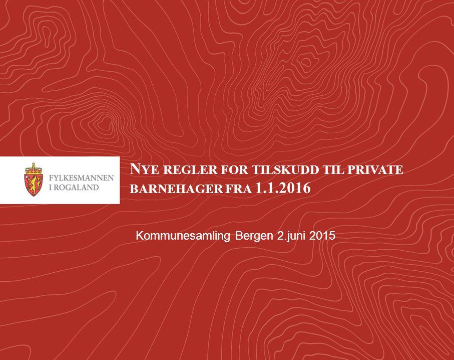 1 N YE REGLER FOR TILSKUDD TIL PRIVATE BARNEHAGER FRA 1.1.2016 Kommunesamling Bergen 2.juni 2015