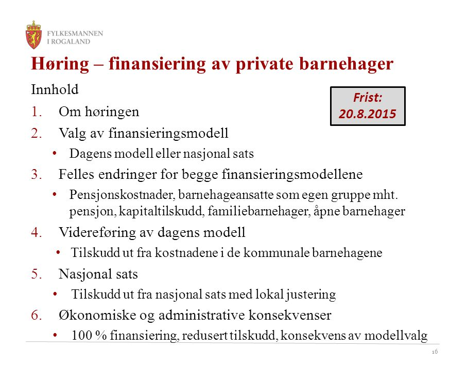 16 Høring – finansiering av private barnehager Innhold 1.Om høringen 2.Valg av finansieringsmodell Dagens modell eller nasjonal sats 3.Felles endringer for begge finansieringsmodellene Pensjonskostnader, barnehageansatte som egen gruppe mht.