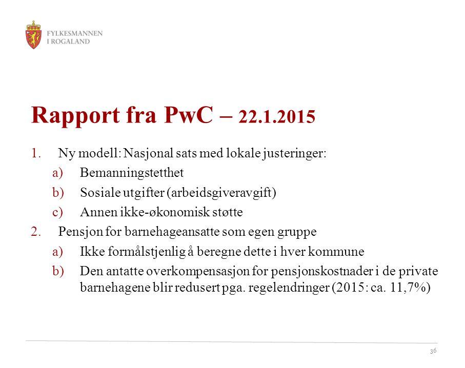 36 Rapport fra PwC – 22.1.2015 1.Ny modell: Nasjonal sats med lokale justeringer: a)Bemanningstetthet b)Sosiale utgifter (arbeidsgiveravgift) c)Annen
