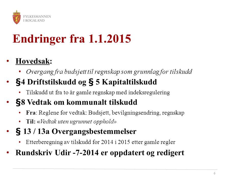 6 Endringer fra 1.1.2015 Hovedsak: Overgang fra budsjett til regnskap som grunnlag for tilskudd §4 Driftstilskudd og § 5 Kapitaltilskudd Tilskudd ut f