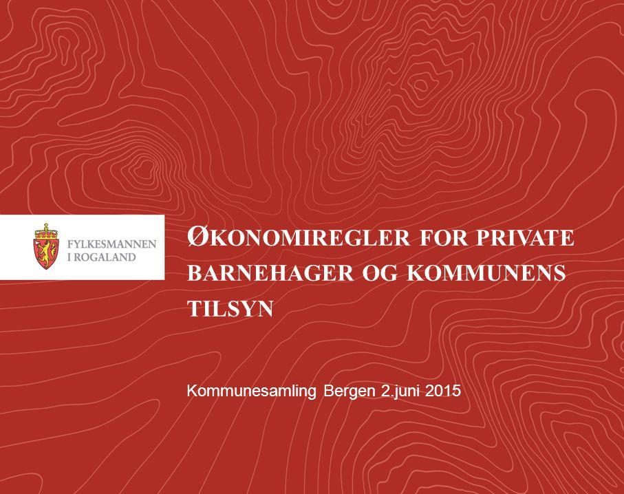 1 Ø KONOMIREGLER FOR PRIVATE BARNEHAGER OG KOMMUNENS TILSYN Kommunesamling Bergen 2.juni 2015