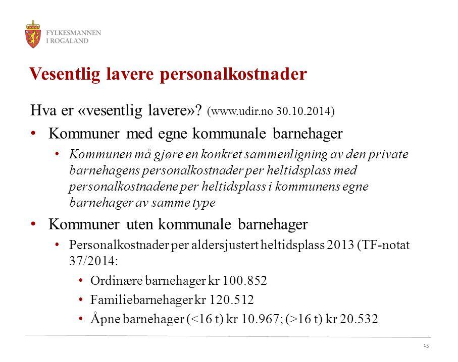 15 Vesentlig lavere personalkostnader Hva er «vesentlig lavere»? (www.udir.no 30.10.2014) Kommuner med egne kommunale barnehager Kommunen må gjøre en