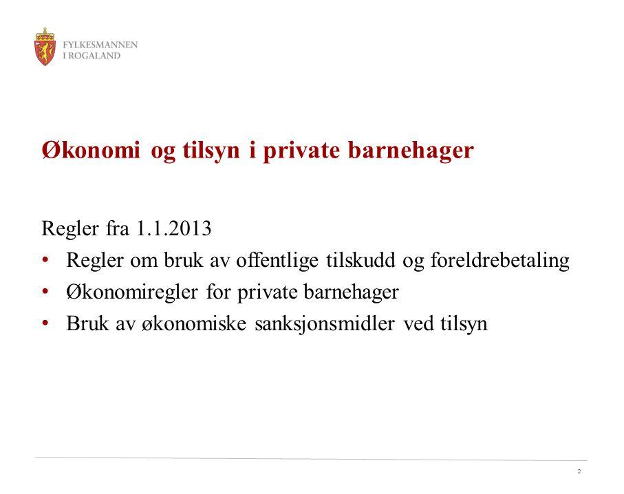 2 Økonomi og tilsyn i private barnehager Regler fra 1.1.2013 Regler om bruk av offentlige tilskudd og foreldrebetaling Økonomiregler for private barnehager Bruk av økonomiske sanksjonsmidler ved tilsyn