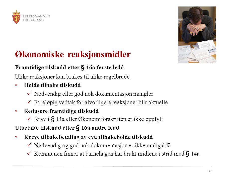 27 Økonomiske reaksjonsmidler Framtidige tilskudd etter § 16a første ledd Ulike reaksjoner kan brukes til ulike regelbrudd Holde tilbake tilskudd Nødvendig eller god nok dokumentasjon mangler Foreløpig vedtak før alvorligere reaksjoner blir aktuelle Redusere framtidige tilskudd Krav i § 14a eller Økonomiforskriften er ikke oppfylt Utbetalte tilskudd etter § 16a andre ledd Kreve tilbakebetaling av evt.