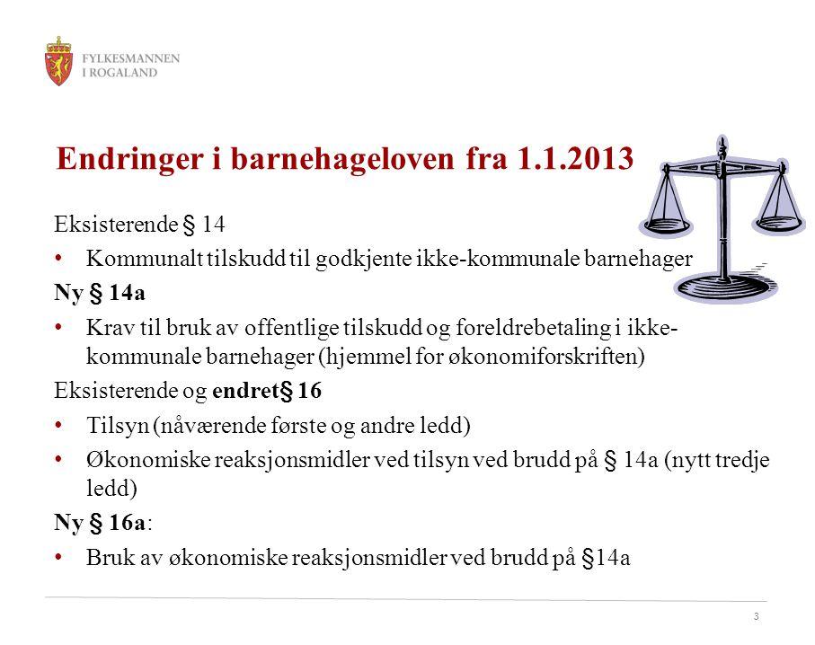 3 Endringer i barnehageloven fra 1.1.2013 Eksisterende § 14 Kommunalt tilskudd til godkjente ikke-kommunale barnehager Ny § 14a Krav til bruk av offentlige tilskudd og foreldrebetaling i ikke- kommunale barnehager (hjemmel for økonomiforskriften) Eksisterende og endret§ 16 Tilsyn (nåværende første og andre ledd) Økonomiske reaksjonsmidler ved tilsyn ved brudd på § 14a (nytt tredje ledd) Ny § 16a: Bruk av økonomiske reaksjonsmidler ved brudd på §14a