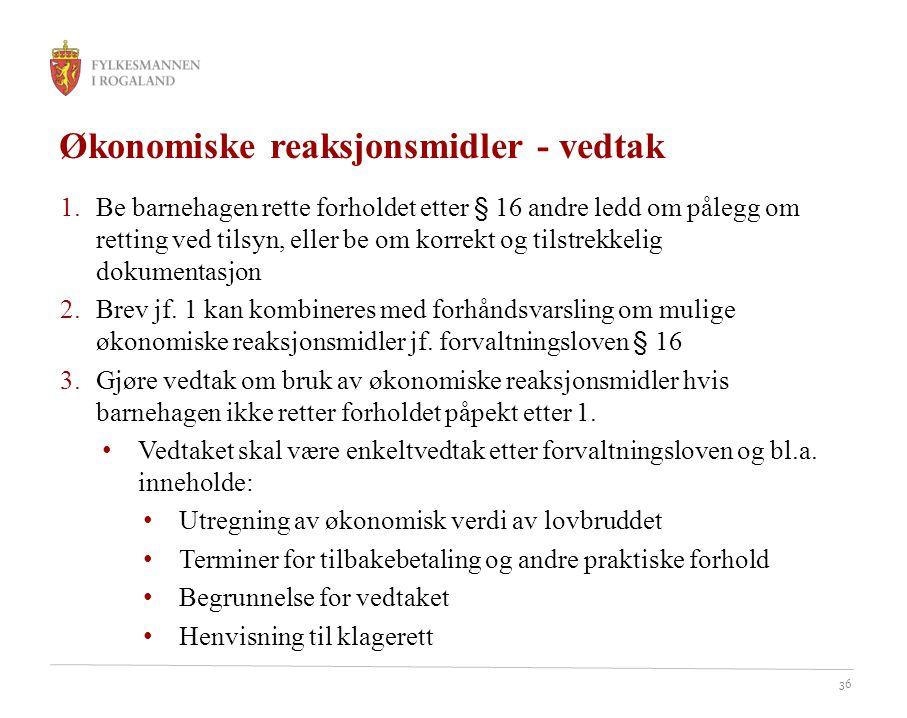 36 Økonomiske reaksjonsmidler - vedtak 1.Be barnehagen rette forholdet etter § 16 andre ledd om pålegg om retting ved tilsyn, eller be om korrekt og tilstrekkelig dokumentasjon 2.Brev jf.