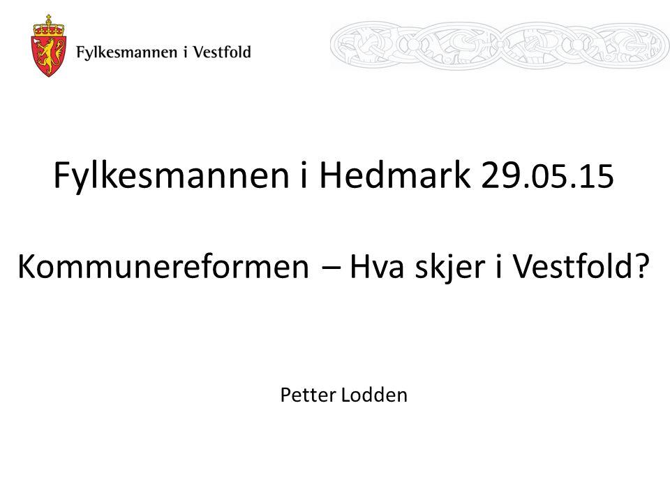 Fylkesmannen i Hedmark 29.05.15 Kommunereformen – Hva skjer i Vestfold Petter Lodden