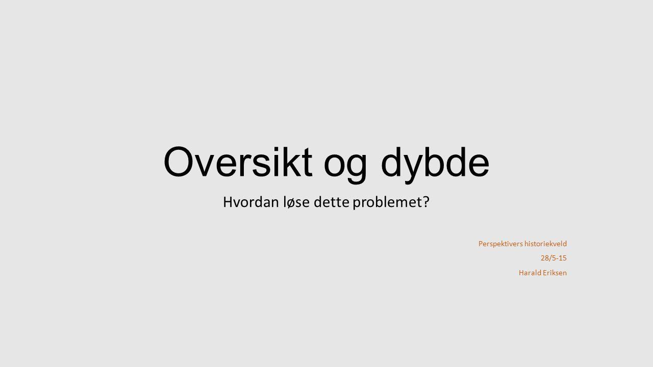 Oversikt og dybde Hvordan løse dette problemet? Perspektivers historiekveld 28/5-15 Harald Eriksen