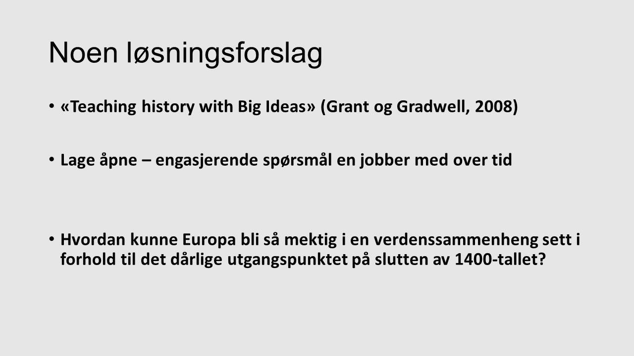 «Teaching history with Big Ideas» (Grant og Gradwell, 2008) Lage åpne – engasjerende spørsmål en jobber med over tid Hvordan kunne Europa bli så mektig i en verdenssammenheng sett i forhold til det dårlige utgangspunktet på slutten av 1400-tallet.