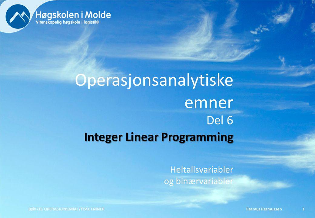 Operasjonsanalytiske emner Heltallsvariabler og binærvariabler Rasmus RasmussenBØK710 OPERASJONSANALYTISKE EMNER1 Del 6 Integer Linear Programming
