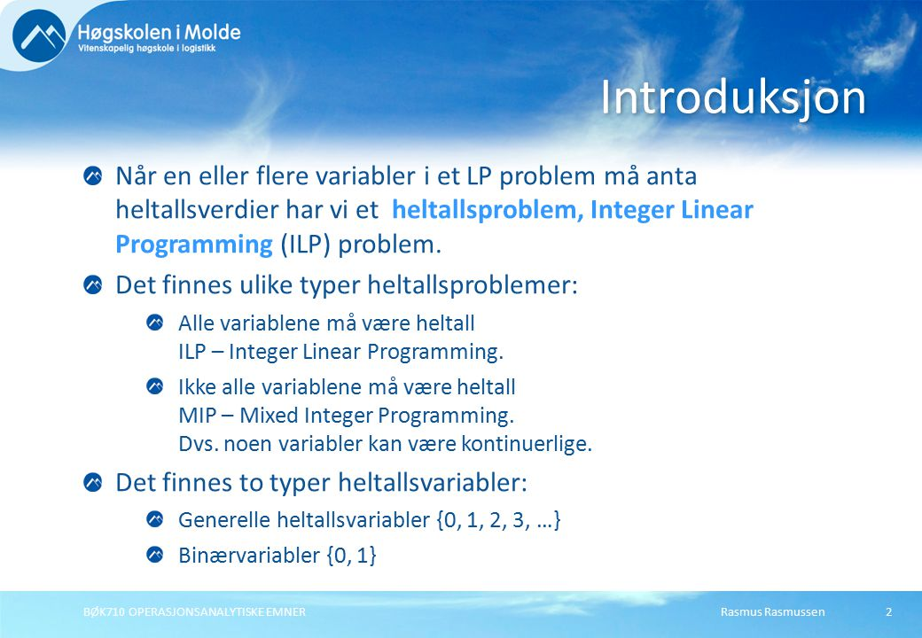 Rasmus RasmussenBØK710 OPERASJONSANALYTISKE EMNER Når en eller flere variabler i et LP problem må anta heltallsverdier har vi et heltallsproblem, Integer Linear Programming (ILP) problem.
