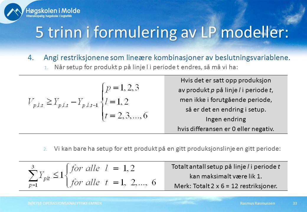 Rasmus RasmussenBØK710 OPERASJONSANALYTISKE EMNER33 4.Angi restriksjonene som lineære kombinasjoner av beslutningsvariablene.