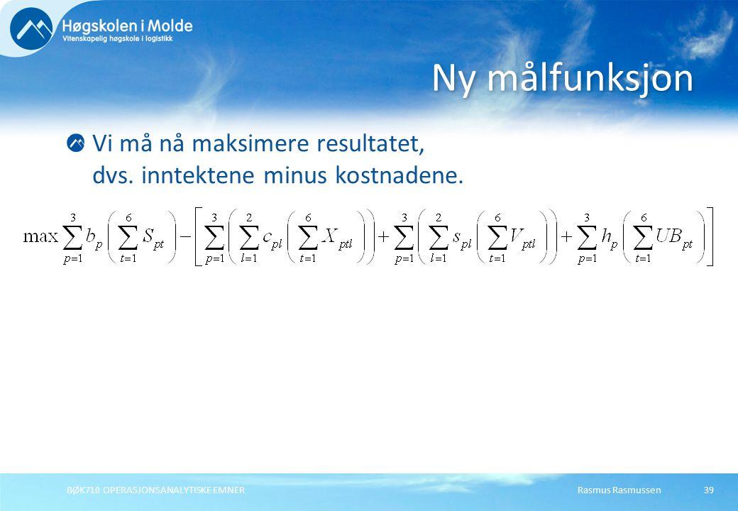 Rasmus RasmussenBØK710 OPERASJONSANALYTISKE EMNER39 Vi må nå maksimere resultatet, dvs. inntektene minus kostnadene. Ny målfunksjon