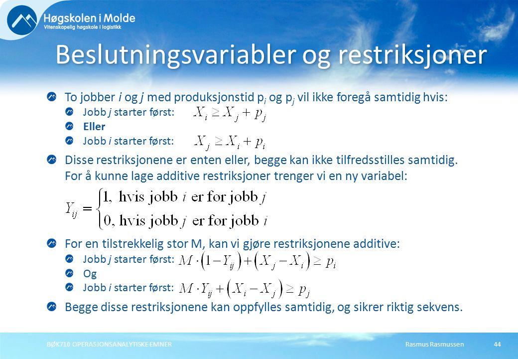 Rasmus RasmussenBØK710 OPERASJONSANALYTISKE EMNER44 To jobber i og j med produksjonstid p i og p j vil ikke foregå samtidig hvis: Jobb j starter først: Eller Jobb i starter først: Disse restriksjonene er enten eller, begge kan ikke tilfredsstilles samtidig.