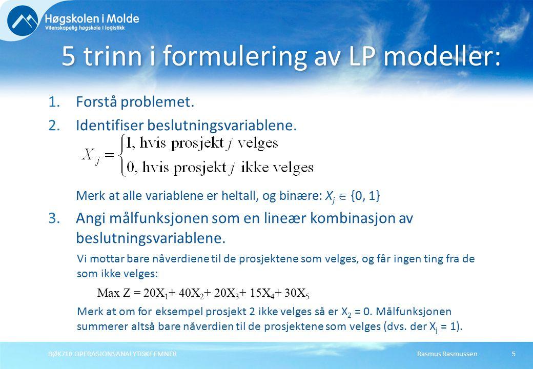 Rasmus RasmussenBØK710 OPERASJONSANALYTISKE EMNER5 1.Forstå problemet. 2.Identifiser beslutningsvariablene. Merk at alle variablene er heltall, og bin