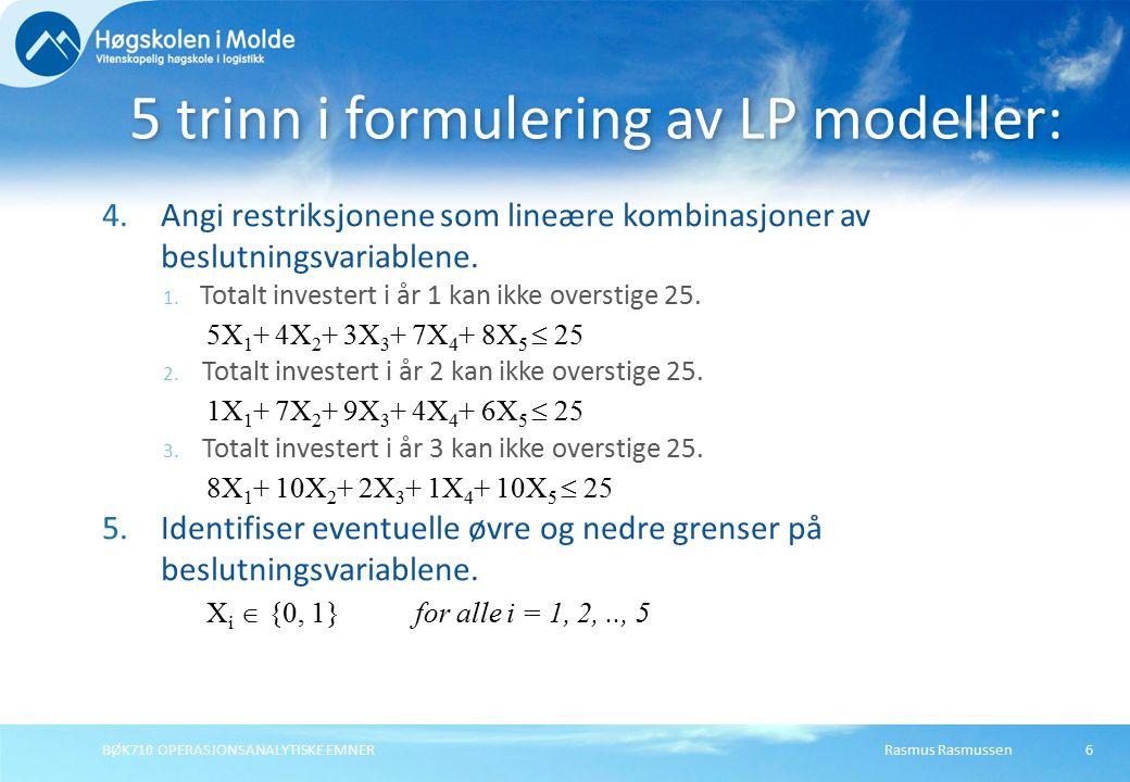 Rasmus RasmussenBØK710 OPERASJONSANALYTISKE EMNER7 LP Modellen for Prosjektvalg Max Z =20X 1 + 40X 2 + 20X 3 + 15X 4 + 30X 5 (0) Slik at:5X 1 + 4X 2 + 3X 3 + 7X 4 + 8X 5  25(1) 1X 1 + 7X 2 + 9X 3 + 4X 4 + 6X 5  25(2) 8X 1 + 10X 2 + 2X 3 + 1X 4 + 10X 5  25(3) X1X1 X 2 X 3 X 4 X 5  {0, 1}(4)