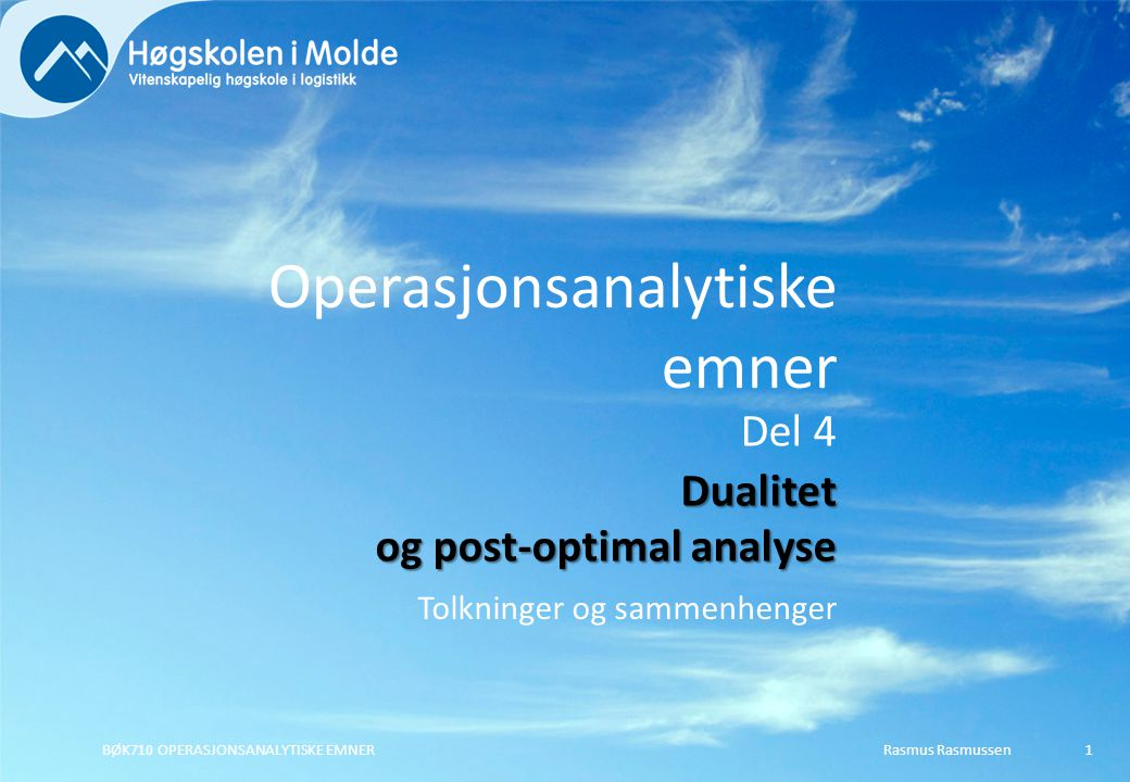 Rasmus RasmussenBØK710 OPERASJONSANALYTISKE EMNER22 Den nye løsningen er altså: X 1 = 0, X 2 = 100, X 3 = 230 Det gir Z = 3  0 + 2  100 + 5  230 = 1.350,- Siden opprinnelig Z også var 1.350,- gir ikke omfordelingen av kapasitetene noen gevinst.