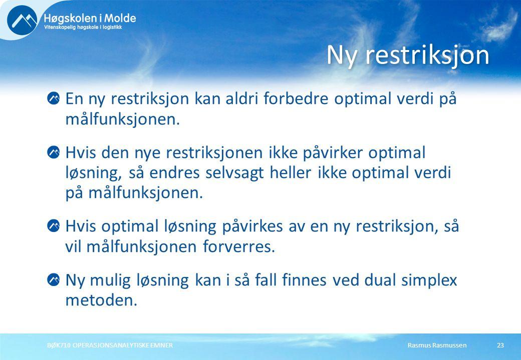 Rasmus RasmussenBØK710 OPERASJONSANALYTISKE EMNER23 En ny restriksjon kan aldri forbedre optimal verdi på målfunksjonen.