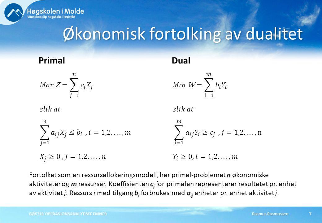 Rasmus RasmussenBØK710 OPERASJONSANALYTISKE EMNER8 Økonomisk tolking av dualvariabler For ethvert par av mulige primal og dual –løsninger må verdiene til målfunksjonene (hvis de er endelige) tilfredsstille følgende ulikhet: Z = W Zb i i Z = W I optimum er de to målfunksjonene like: Z = W.