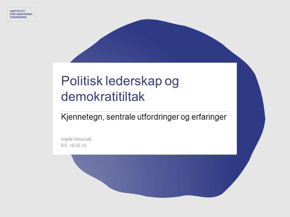 Politisk lederskap og demokratitiltak Kjennetegn, sentrale utfordringer og erfaringer Marte Winsvold KS, 18.05.15 1