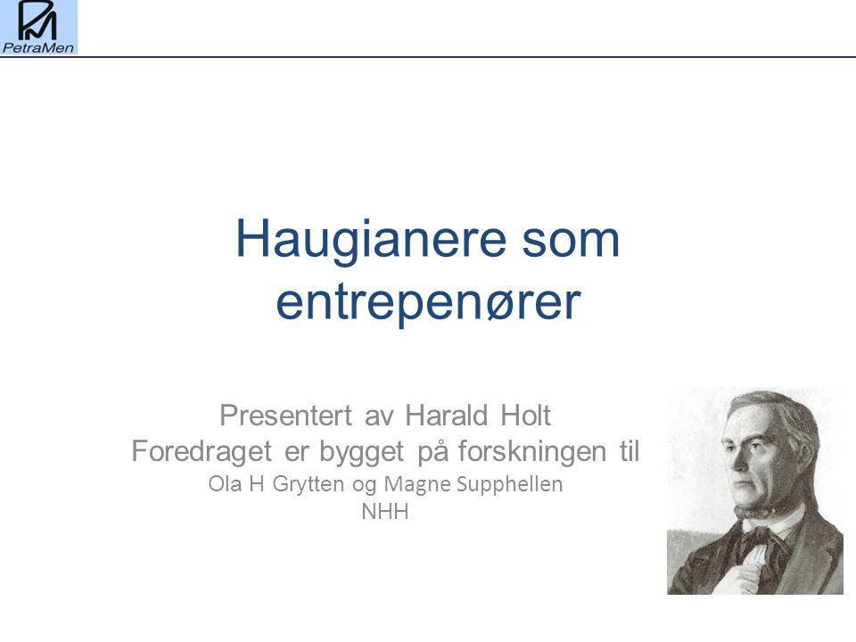 Haugianere som entrepenører Presentert av Harald Holt Foredraget er bygget på forskningen til Ola H Grytten og Magne Supphellen NHH