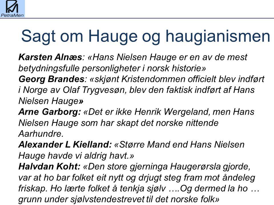 Karsten Alnæs: «Hans Nielsen Hauge er en av de mest betydningsfulle personligheter i norsk historie» Georg Brandes: «skjønt Kristendommen officielt blev indført i Norge av Olaf Trygvesøn, blev den faktisk indført af Hans Nielsen Hauge» Arne Garborg: «Det er ikke Henrik Wergeland, men Hans Nielsen Hauge som har skapt det norske nittende Aarhundre.