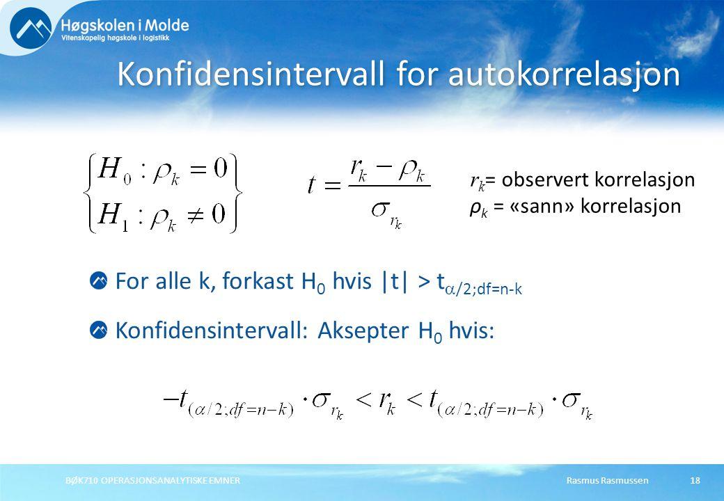 Rasmus RasmussenBØK710 OPERASJONSANALYTISKE EMNER18 Konfidensintervall for autokorrelasjon For alle k, forkast H 0 hvis |t| > t  /2;df=n-k Konfidensintervall: Aksepter H 0 hvis: r k = observert korrelasjon ρ k = «sann» korrelasjon