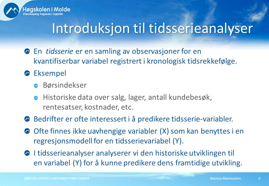 Rasmus RasmussenBØK710 OPERASJONSANALYTISKE EMNER En tidsserie er en samling av observasjoner for en kvantifiserbar variabel registrert i kronologisk tidsrekkefølge.
