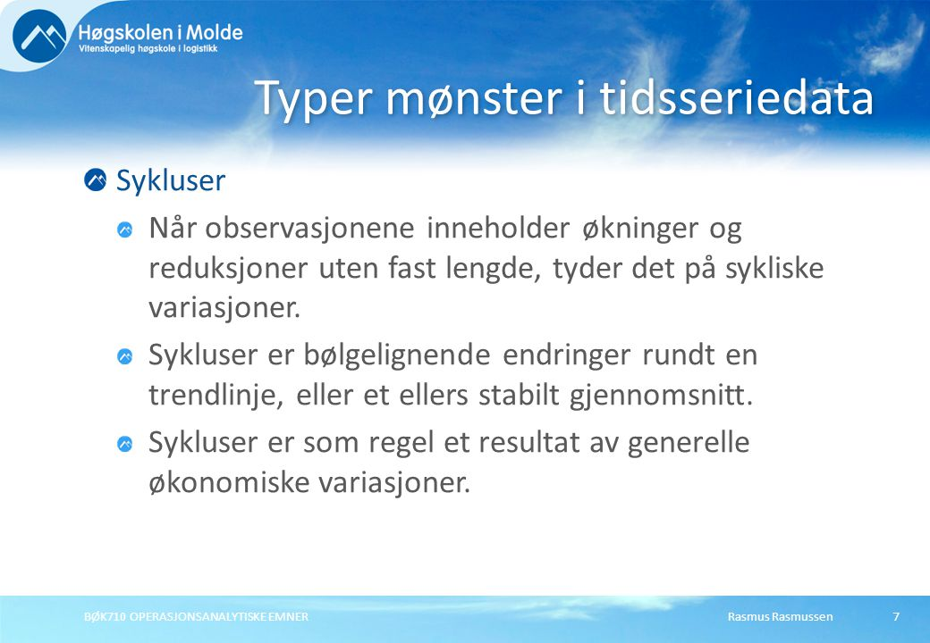 Rasmus RasmussenBØK710 OPERASJONSANALYTISKE EMNER7 Sykluser Når observasjonene inneholder økninger og reduksjoner uten fast lengde, tyder det på sykliske variasjoner.